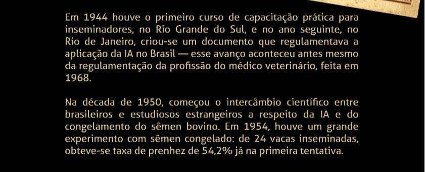 Em 1944 houve o primeiro curso de capacitação prática para inseminadores, no Rio Grande do Sul, e no ano seguinte, no Rio de Janeiro, criou-se um documento que regulamentava a aplicação da IA no Brasil