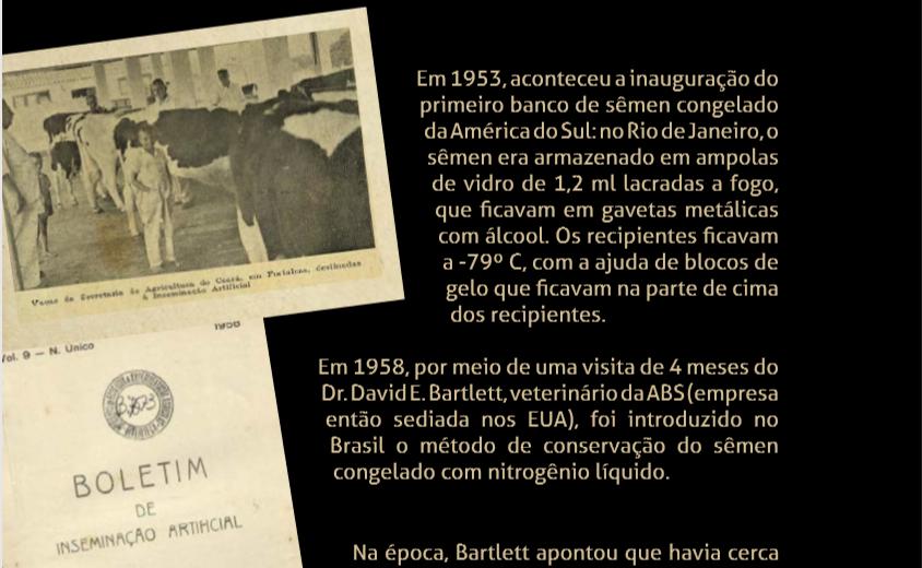 Em 1958, por meio de uma visita de 4 meses do Dr. David E. Bartlett, veterinário da ABS (empresa então sediada nos EUA), foi introduzido no Brasil o método de conservação do sêmen congelado com nitrogênio líquido.