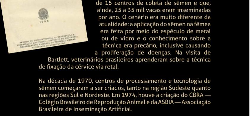 Na década de 1970, centros de processamento e tecnologia de sêmen começaram a ser criados, tanto na região Sudeste quanto nas regiões Sul e Nordeste. Em 1974, houve a criação do CBRA — Colégio Brasileiro de Reprodução Animal e da ASBIA — Associação Brasileira de Inseminação Artificial.
